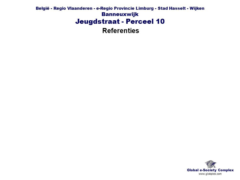 België - Regio Vlaanderen - e-Regio Provincie Limburg - Stad Hasselt - Wijken Banneuxwijk Jeugdstraat - Perceel 10 Referenties Global e-Society Complex www.globplex.com