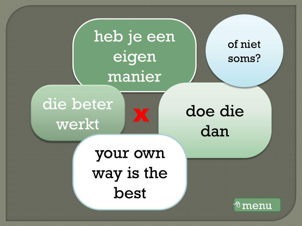 heb je een eigen manier die beter werkt doe die dan your own way is the best x of niet soms? menu 