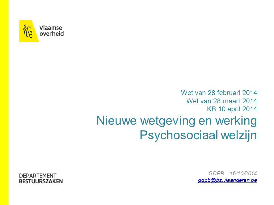www.bestuurszaken.be Wet van 28 februari 2014 Wet van 28 maart 2014 KB 10 april 2014 Nieuwe wetgeving en werking Psychosociaal welzijn GDPB – 16/10/2014 gdpb@bz.vlaanderen.be gdpb@bz.vlaanderen.be