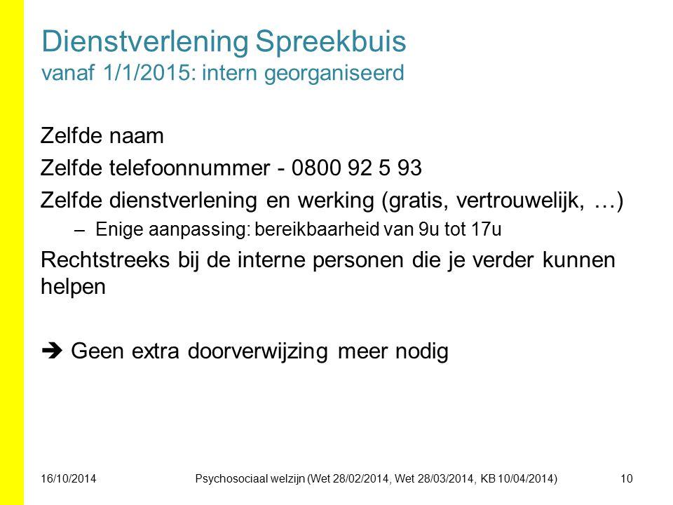 Dienstverlening Spreekbuis vanaf 1/1/2015: intern georganiseerd Zelfde naam Zelfde telefoonnummer - 0800 92 5 93 Zelfde dienstverlening en werking (gratis, vertrouwelijk, …) –Enige aanpassing: bereikbaarheid van 9u tot 17u Rechtstreeks bij de interne personen die je verder kunnen helpen  Geen extra doorverwijzing meer nodig 16/10/201410Psychosociaal welzijn (Wet 28/02/2014, Wet 28/03/2014, KB 10/04/2014)