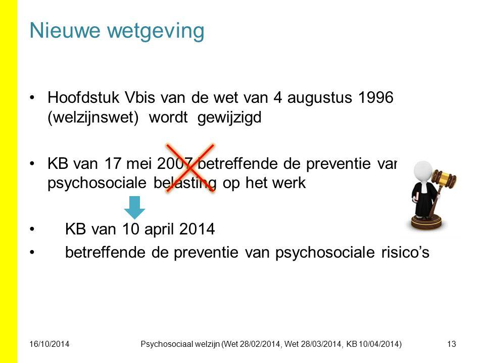 Nieuwe wetgeving Hoofdstuk Vbis van de wet van 4 augustus 1996 (welzijnswet) wordt gewijzigd KB van 17 mei 2007 betreffende de preventie van psychosociale belasting op het werk KB van 10 april 2014 betreffende de preventie van psychosociale risico's 16/10/201413Psychosociaal welzijn (Wet 28/02/2014, Wet 28/03/2014, KB 10/04/2014)