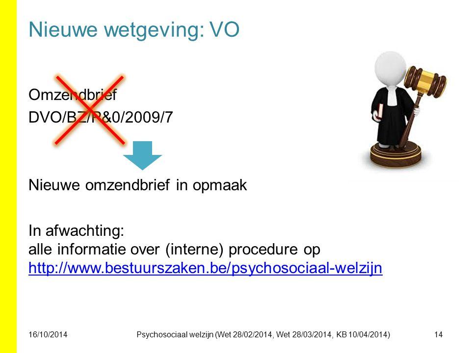 Nieuwe wetgeving: VO Omzendbrief DVO/BZ/P&0/2009/7 Nieuwe omzendbrief in opmaak In afwachting: alle informatie over (interne) procedure op http://www.bestuurszaken.be/psychosociaal-welzijn http://www.bestuurszaken.be/psychosociaal-welzijn 16/10/201414Psychosociaal welzijn (Wet 28/02/2014, Wet 28/03/2014, KB 10/04/2014)
