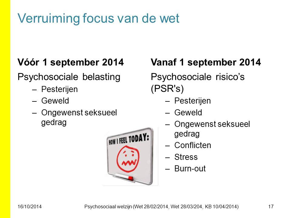 Verruiming focus van de wet Vóór 1 september 2014 Psychosociale belasting –Pesterijen –Geweld –Ongewenst seksueel gedrag Vanaf 1 september 2014 Psychosociale risico's (PSR s) –Pesterijen –Geweld –Ongewenst seksueel gedrag –Conflicten –Stress –Burn-out 16/10/201417Psychosociaal welzijn (Wet 28/02/2014, Wet 28/03/204, KB 10/04/2014)