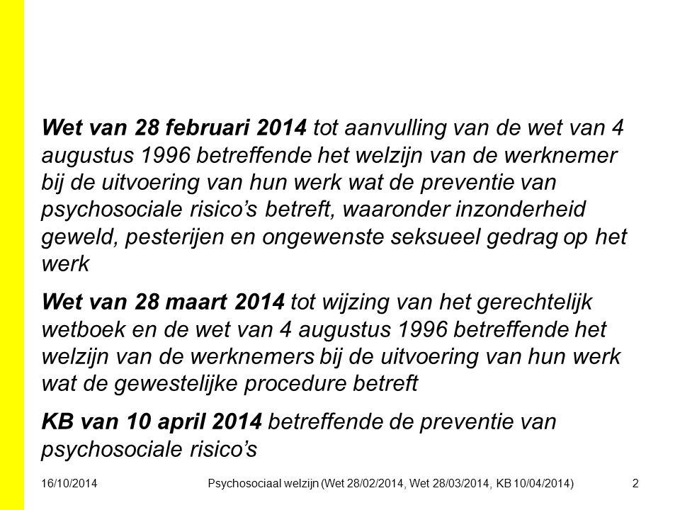 Wet van 28 februari 2014 tot aanvulling van de wet van 4 augustus 1996 betreffende het welzijn van de werknemer bij de uitvoering van hun werk wat de preventie van psychosociale risico's betreft, waaronder inzonderheid geweld, pesterijen en ongewenste seksueel gedrag op het werk Wet van 28 maart 2014 tot wijzing van het gerechtelijk wetboek en de wet van 4 augustus 1996 betreffende het welzijn van de werknemers bij de uitvoering van hun werk wat de gewestelijke procedure betreft KB van 10 april 2014 betreffende de preventie van psychosociale risico's 16/10/20142Psychosociaal welzijn (Wet 28/02/2014, Wet 28/03/2014, KB 10/04/2014)