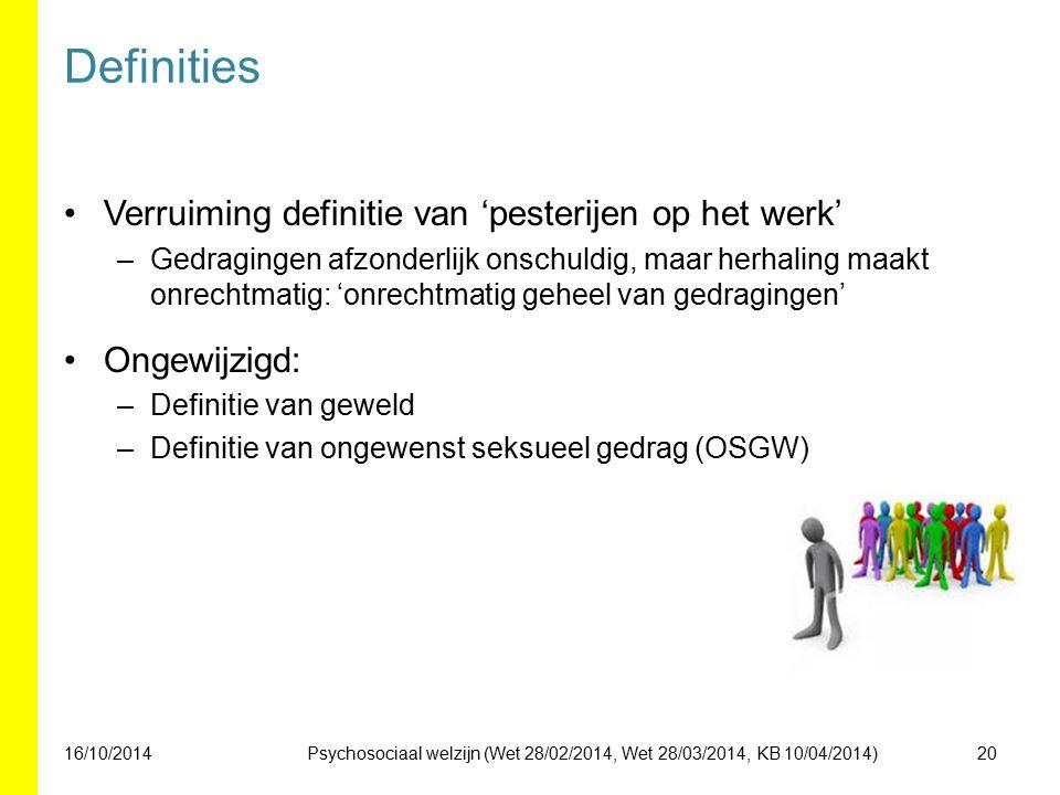Definities Verruiming definitie van 'pesterijen op het werk' –Gedragingen afzonderlijk onschuldig, maar herhaling maakt onrechtmatig: 'onrechtmatig geheel van gedragingen' Ongewijzigd: –Definitie van geweld –Definitie van ongewenst seksueel gedrag (OSGW) 16/10/201420Psychosociaal welzijn (Wet 28/02/2014, Wet 28/03/2014, KB 10/04/2014)