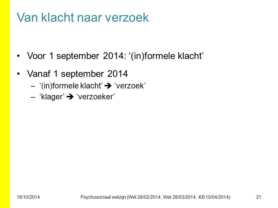 Van klacht naar verzoek Voor 1 september 2014: '(in)formele klacht' Vanaf 1 september 2014 –'(in)formele klacht'  'verzoek' –'klager'  'verzoeker' 16/10/201421Psychosociaal welzijn (Wet 28/02/2014, Wet 28/03/2014, KB 10/04/2014)