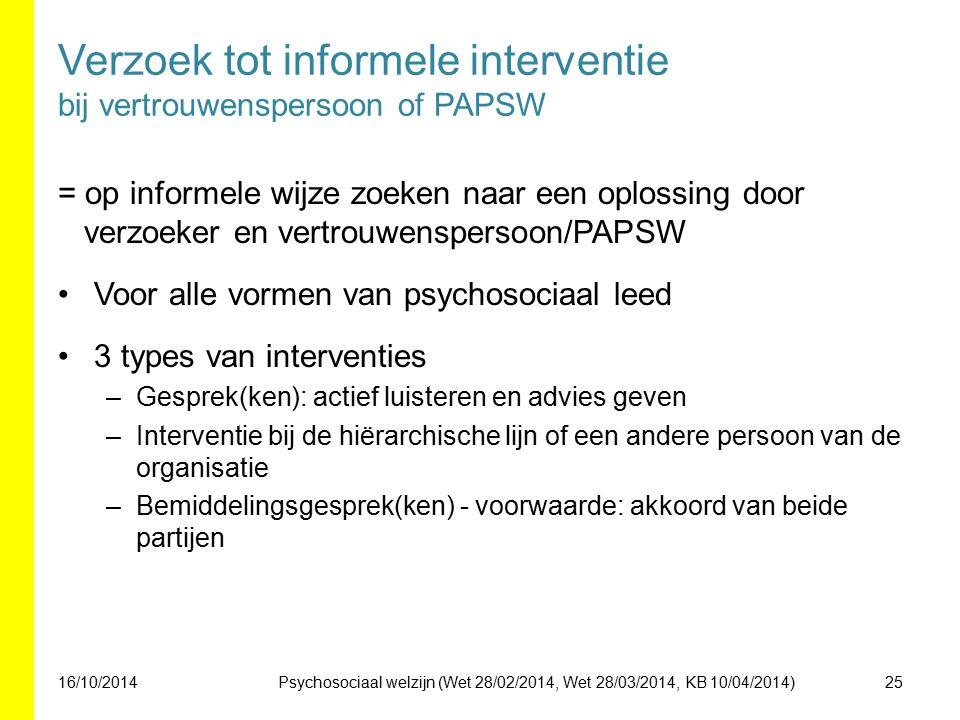 Verzoek tot informele interventie bij vertrouwenspersoon of PAPSW = op informele wijze zoeken naar een oplossing door verzoeker en vertrouwenspersoon/PAPSW Voor alle vormen van psychosociaal leed 3 types van interventies –Gesprek(ken): actief luisteren en advies geven –Interventie bij de hiërarchische lijn of een andere persoon van de organisatie –Bemiddelingsgesprek(ken) - voorwaarde: akkoord van beide partijen 16/10/201425Psychosociaal welzijn (Wet 28/02/2014, Wet 28/03/2014, KB 10/04/2014)