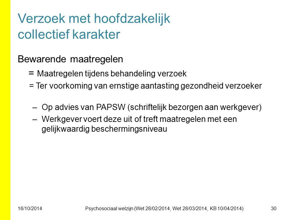 Verzoek met hoofdzakelijk collectief karakter Bewarende maatregelen = Maatregelen tijdens behandeling verzoek = Ter voorkoming van ernstige aantasting gezondheid verzoeker –Op advies van PAPSW (schriftelijk bezorgen aan werkgever) –Werkgever voert deze uit of treft maatregelen met een gelijkwaardig beschermingsniveau 16/10/201430Psychosociaal welzijn (Wet 28/02/2014, Wet 28/03/2014, KB 10/04/2014)