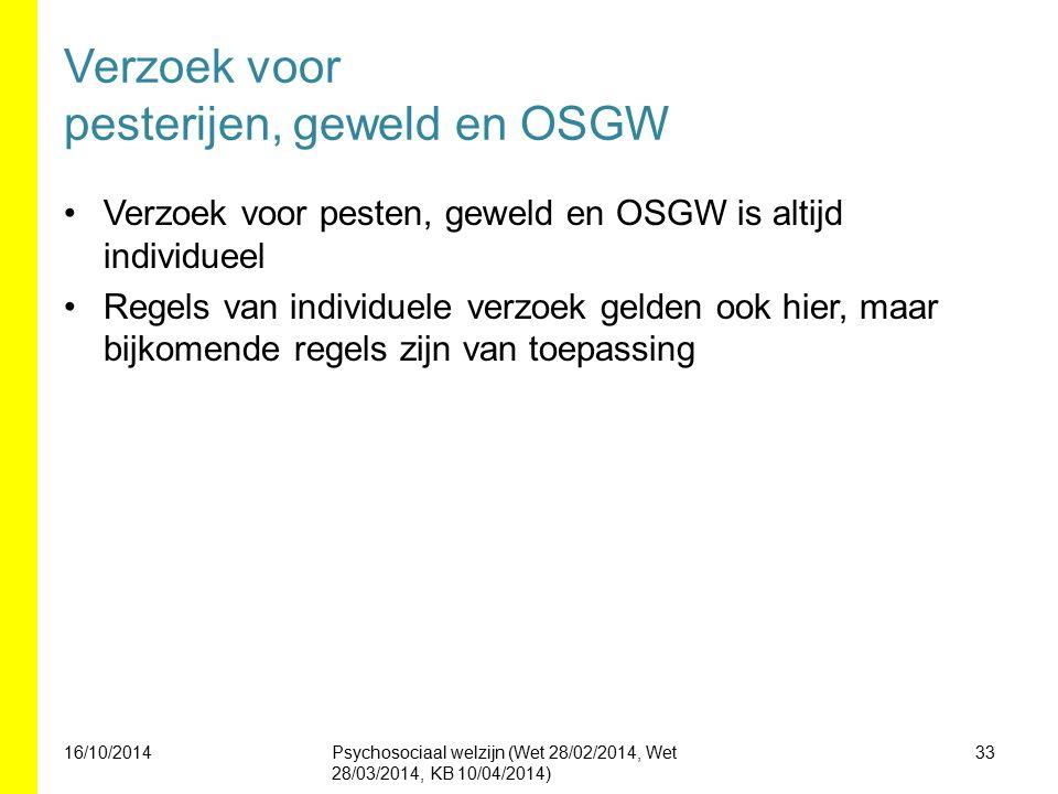 Verzoek voor pesterijen, geweld en OSGW Verzoek voor pesten, geweld en OSGW is altijd individueel Regels van individuele verzoek gelden ook hier, maar bijkomende regels zijn van toepassing 16/10/2014Psychosociaal welzijn (Wet 28/02/2014, Wet 28/03/2014, KB 10/04/2014) 33