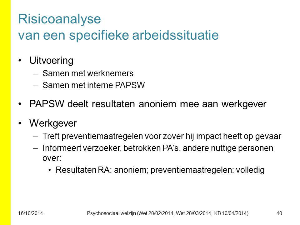 Risicoanalyse van een specifieke arbeidssituatie Uitvoering –Samen met werknemers –Samen met interne PAPSW PAPSW deelt resultaten anoniem mee aan werkgever Werkgever –Treft preventiemaatregelen voor zover hij impact heeft op gevaar –Informeert verzoeker, betrokken PA's, andere nuttige personen over: Resultaten RA: anoniem; preventiemaatregelen: volledig 16/10/201440Psychosociaal welzijn (Wet 28/02/2014, Wet 28/03/2014, KB 10/04/2014)