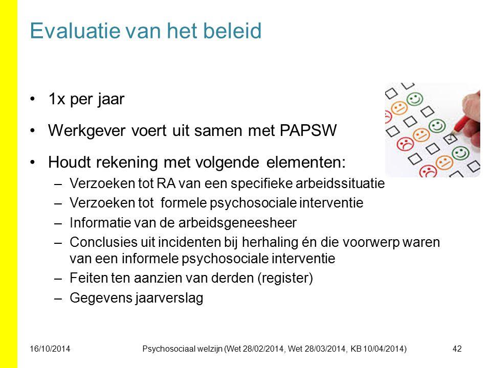 Evaluatie van het beleid 1x per jaar Werkgever voert uit samen met PAPSW Houdt rekening met volgende elementen: –Verzoeken tot RA van een specifieke arbeidssituatie –Verzoeken tot formele psychosociale interventie –Informatie van de arbeidsgeneesheer –Conclusies uit incidenten bij herhaling én die voorwerp waren van een informele psychosociale interventie –Feiten ten aanzien van derden (register) –Gegevens jaarverslag 16/10/201442Psychosociaal welzijn (Wet 28/02/2014, Wet 28/03/2014, KB 10/04/2014)