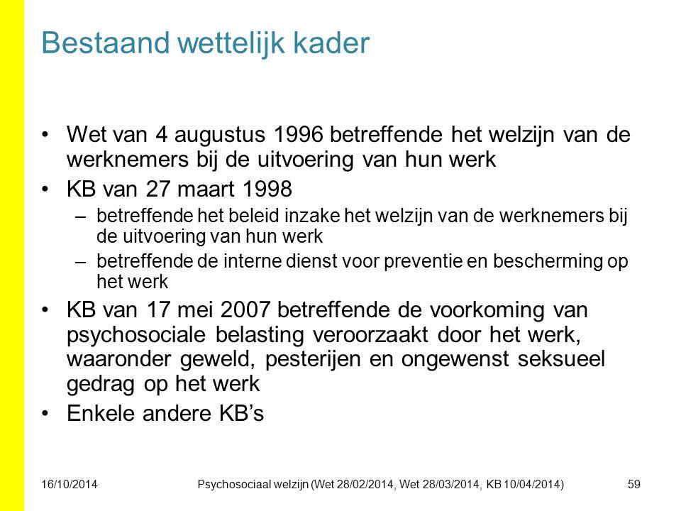 Bestaand wettelijk kader Wet van 4 augustus 1996 betreffende het welzijn van de werknemers bij de uitvoering van hun werk KB van 27 maart 1998 –betreffende het beleid inzake het welzijn van de werknemers bij de uitvoering van hun werk –betreffende de interne dienst voor preventie en bescherming op het werk KB van 17 mei 2007 betreffende de voorkoming van psychosociale belasting veroorzaakt door het werk, waaronder geweld, pesterijen en ongewenst seksueel gedrag op het werk Enkele andere KB's 16/10/201459Psychosociaal welzijn (Wet 28/02/2014, Wet 28/03/2014, KB 10/04/2014)