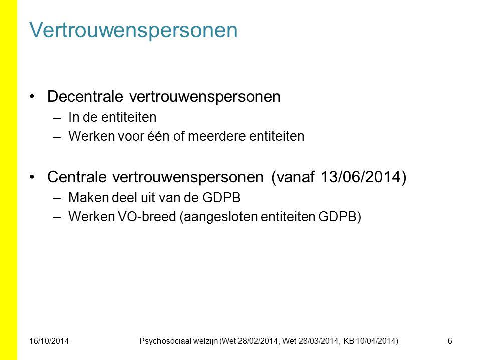 Vertrouwenspersonen Decentrale vertrouwenspersonen –In de entiteiten –Werken voor één of meerdere entiteiten Centrale vertrouwenspersonen (vanaf 13/06/2014) –Maken deel uit van de GDPB –Werken VO-breed (aangesloten entiteiten GDPB) 16/10/20146Psychosociaal welzijn (Wet 28/02/2014, Wet 28/03/2014, KB 10/04/2014)