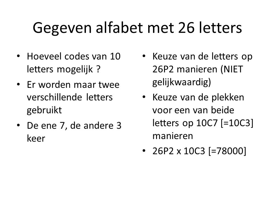 Gegeven alfabet met 26 letters Hoeveel codes van 10 letters mogelijk ? Er worden maar twee verschillende letters gebruikt De ene 7, de andere 3 keer K