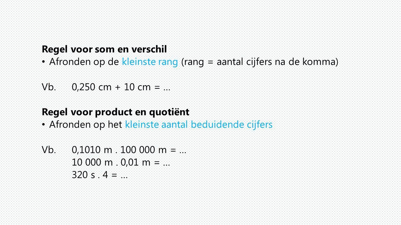 Regel voor som en verschil Afronden op de kleinste rang (rang = aantal cijfers na de komma) Vb. 0,250 cm + 10 cm = … Regel voor product en quotiënt Af