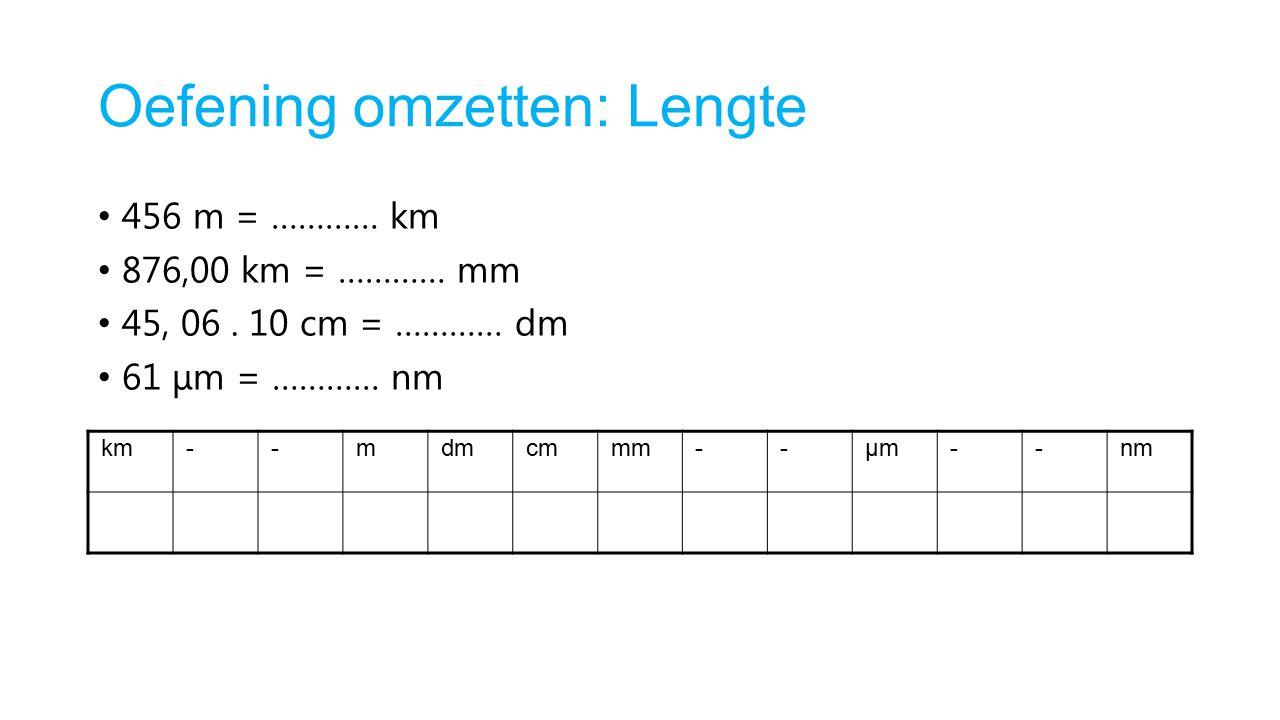 Oefening omzetten: Lengte 456 m = ………… km 876,00 km = ………… mm 45, 06. 10 cm = ………… dm 61 μm = ………… nm km--mdmcmmm--μmμm--nm