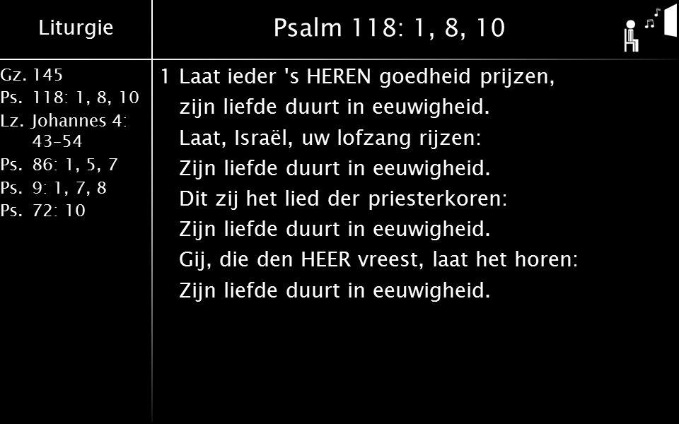Liturgie Gz.145 Ps.118: 1, 8, 10 Lz.Johannes 4: 43–54 Ps.86: 1, 5, 7 Ps.9: 1, 7, 8 Ps.72: 10 Psalm 118: 1, 8, 10 1Laat ieder s HEREN goedheid prijzen, zijn liefde duurt in eeuwigheid.