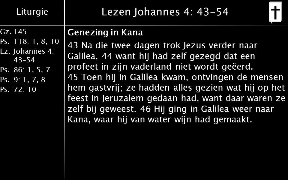 Liturgie Gz.145 Ps.118: 1, 8, 10 Lz.Johannes 4: 43–54 Ps.86: 1, 5, 7 Ps.9: 1, 7, 8 Ps.72: 10 Lezen Johannes 4: 43-54 Genezing in Kana 43 Na die twee dagen trok Jezus verder naar Galilea, 44 want hij had zelf gezegd dat een profeet in zijn vaderland niet wordt geëerd.