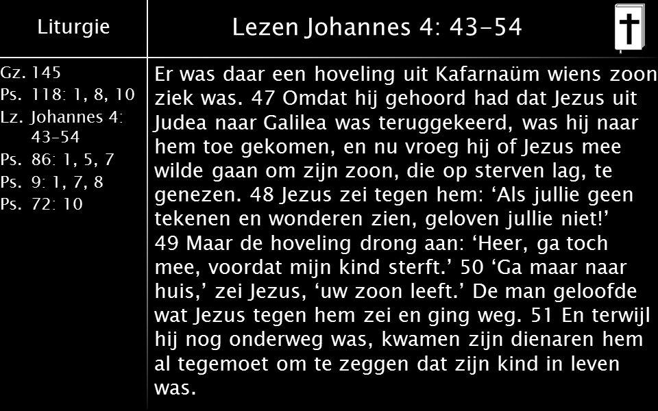 Liturgie Gz.145 Ps.118: 1, 8, 10 Lz.Johannes 4: 43–54 Ps.86: 1, 5, 7 Ps.9: 1, 7, 8 Ps.72: 10 Lezen Johannes 4: 43-54 Er was daar een hoveling uit Kafarnaüm wiens zoon ziek was.