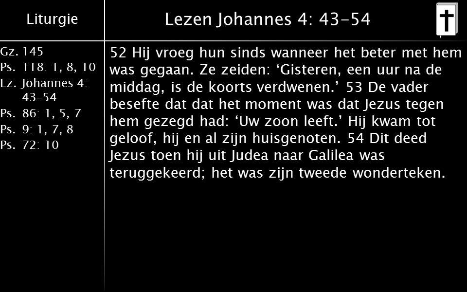 Liturgie Gz.145 Ps.118: 1, 8, 10 Lz.Johannes 4: 43–54 Ps.86: 1, 5, 7 Ps.9: 1, 7, 8 Ps.72: 10 Lezen Johannes 4: 43-54 52 Hij vroeg hun sinds wanneer het beter met hem was gegaan.