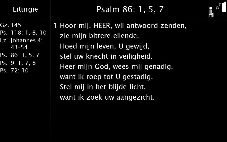 Liturgie Gz.145 Ps.118: 1, 8, 10 Lz.Johannes 4: 43–54 Ps.86: 1, 5, 7 Ps.9: 1, 7, 8 Ps.72: 10 Psalm 86: 1, 5, 7 1Hoor mij, HEER, wil antwoord zenden, zie mijn bittere ellende.