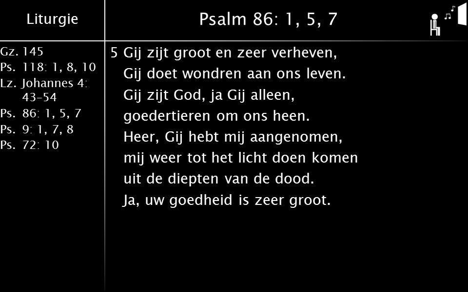 Liturgie Gz.145 Ps.118: 1, 8, 10 Lz.Johannes 4: 43–54 Ps.86: 1, 5, 7 Ps.9: 1, 7, 8 Ps.72: 10 Psalm 86: 1, 5, 7 5Gij zijt groot en zeer verheven, Gij doet wondren aan ons leven.
