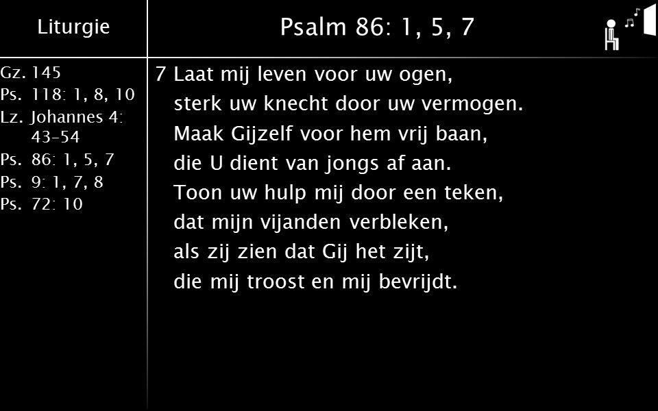 Liturgie Gz.145 Ps.118: 1, 8, 10 Lz.Johannes 4: 43–54 Ps.86: 1, 5, 7 Ps.9: 1, 7, 8 Ps.72: 10 Psalm 86: 1, 5, 7 7Laat mij leven voor uw ogen, sterk uw knecht door uw vermogen.