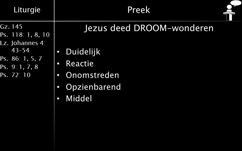 Liturgie Gz.145 Ps.118: 1, 8, 10 Lz.Johannes 4: 43–54 Ps.86: 1, 5, 7 Ps.9: 1, 7, 8 Ps.72: 10 Preek Jezus deed DROOM-wonderen Duidelijk Reactie Onomstreden Opzienbarend Middel
