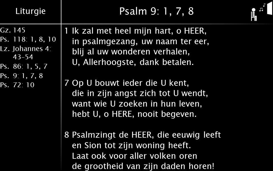 Liturgie Gz.145 Ps.118: 1, 8, 10 Lz.Johannes 4: 43–54 Ps.86: 1, 5, 7 Ps.9: 1, 7, 8 Ps.72: 10 Psalm 9: 1, 7, 8 1Ik zal met heel mijn hart, o HEER, in psalmgezang, uw naam ter eer, blij al uw wonderen verhalen, U, Allerhoogste, dank betalen.