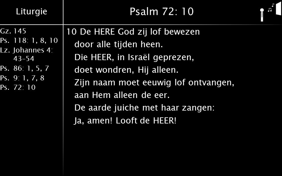 Liturgie Gz.145 Ps.118: 1, 8, 10 Lz.Johannes 4: 43–54 Ps.86: 1, 5, 7 Ps.9: 1, 7, 8 Ps.72: 10 Psalm 72: 10 10De HERE God zij lof bewezen door alle tijd