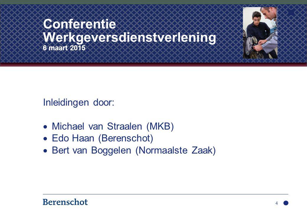 Inleidingen door:  Michael van Straalen (MKB)  Edo Haan (Berenschot)  Bert van Boggelen (Normaalste Zaak) 4 Conferentie Werkgeversdienstverlening 6 maart 2015