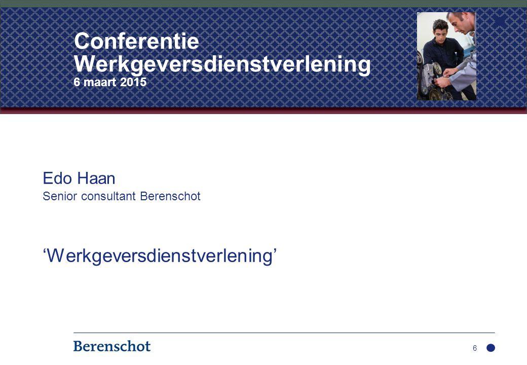 Edo Haan Senior consultant Berenschot 'Werkgeversdienstverlening' 6 Conferentie Werkgeversdienstverlening 6 maart 2015