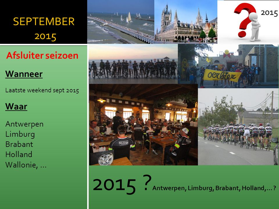 SEPTEMBER 2015 Afsluiter seizoen Wanneer Laatste weekend sept 2015 Waar Antwerpen Limburg Brabant Holland Wallonie, … 2015 2015 ? Antwerpen, Limburg,