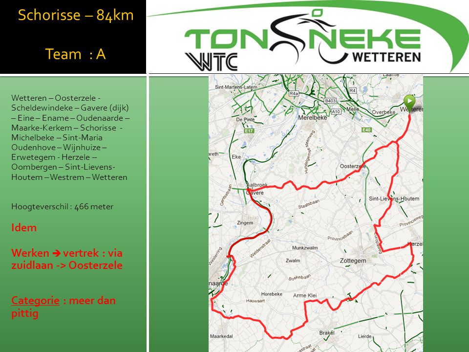 Geraardsbergen Team : A & B (84km) Team : C (75 km) Wetteren – Westrem – Sint- Lievens-Houtem – Herzele – Wijnhuize – Lierde – Geraardsbergen – Onkerzele – Zandbergen – Appelterre- Eichem – Outer – Aspelare – Woutbrechtegem - Herzele – Oombergen – Sint-Lievens- Houtem – Westrem – Wetteren Hoogteverschil : 506 meter Werken  vertrek : via Oordegem-> Houtem C-team : vanaf Lierde rit inkorten (JDW) Categorie : pittig WTC Wetthra