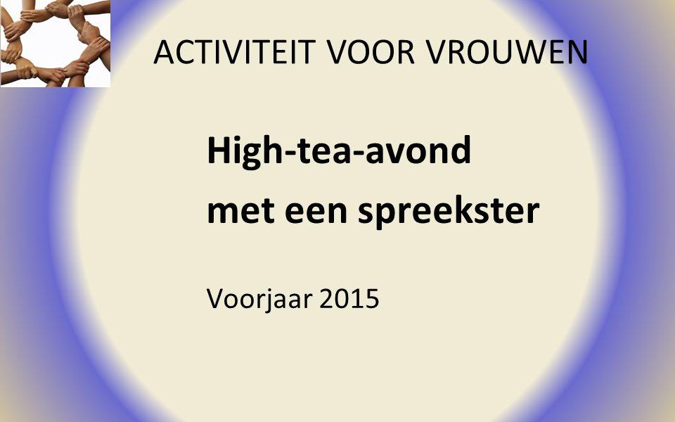 ACTIVITEIT VOOR VROUWEN High-tea-avond met een spreekster Voorjaar 2015