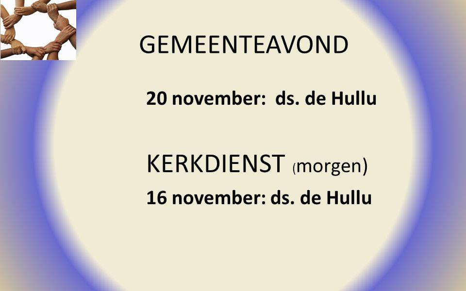 GEMEENTEAVOND 20 november: ds. de Hullu KERKDIENST ( morgen) 16 november: ds. de Hullu