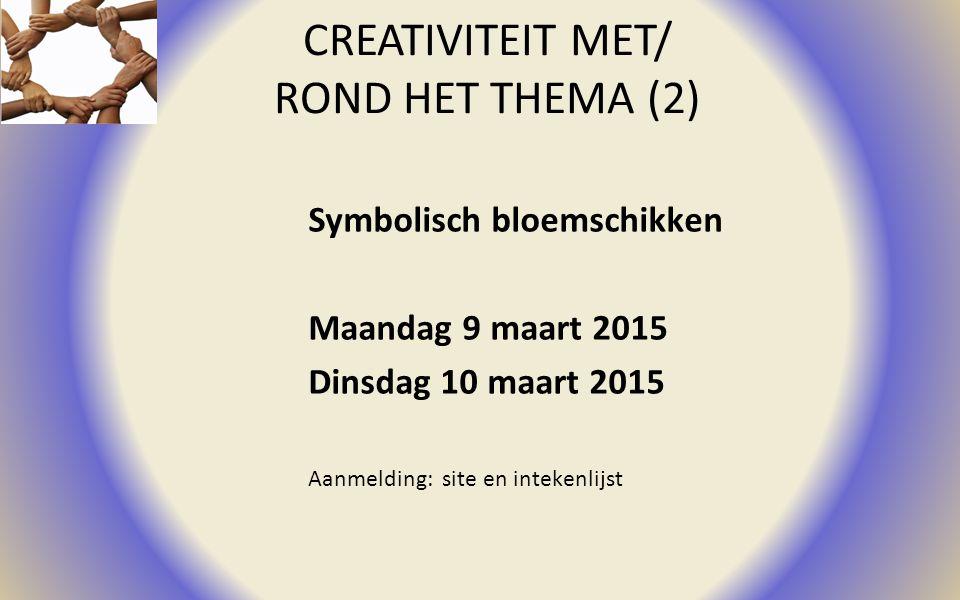 CREATIVITEIT MET/ ROND HET THEMA (2) Symbolisch bloemschikken Maandag 9 maart 2015 Dinsdag 10 maart 2015 Aanmelding: site en intekenlijst