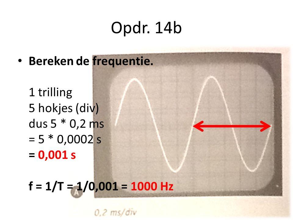 Opdr. 14b Bereken de frequentie. 1 trilling 5 hokjes (div) dus 5 * 0,2 ms = 5 * 0,0002 s = 0,001 s f = 1/T = 1/0,001 = 1000 Hz