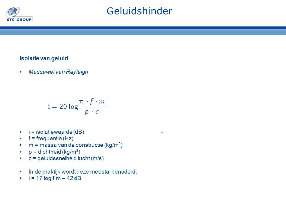 Geluidshinder Isolatie van geluid Massawet van Rayleigh i = isolatiewaarde (dB) f = frequentie (Hz) m = massa van de constructie (kg/m 2 ) ρ = dichthe