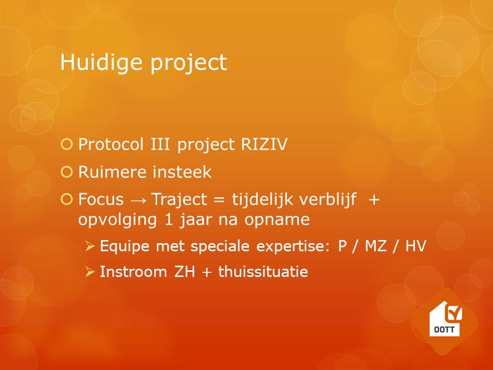 Huidige project  Protocol III project RIZIV  Ruimere insteek  Focus → Traject = tijdelijk verblijf + opvolging 1 jaar na opname  Equipe met speciale expertise: P / MZ / HV  Instroom ZH + thuissituatie