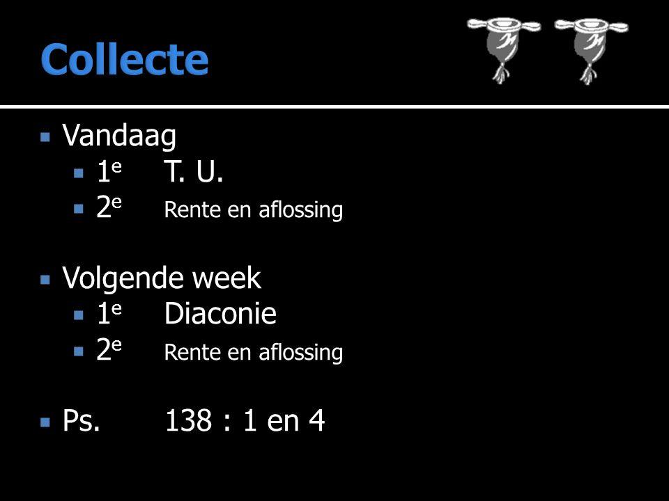 Vandaag  1 e T. U.  2 e Rente en aflossing  Volgende week  1 e Diaconie  2 e Rente en aflossing  Ps.138 : 1 en 4