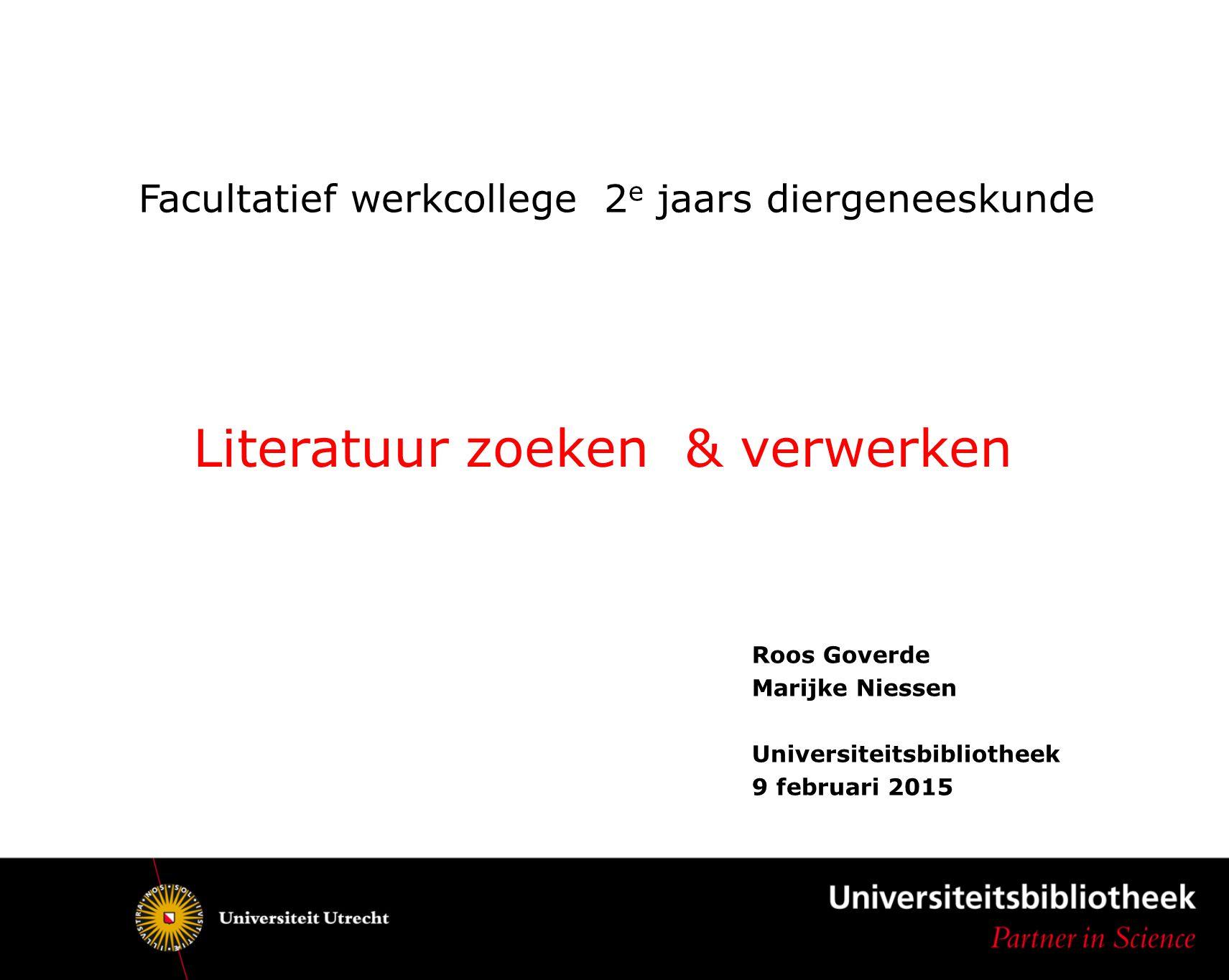 Facultatief werkcollege 2 e jaars diergeneeskunde Roos Goverde Marijke Niessen Universiteitsbibliotheek 9 februari 2015 Literatuur zoeken & verwerken