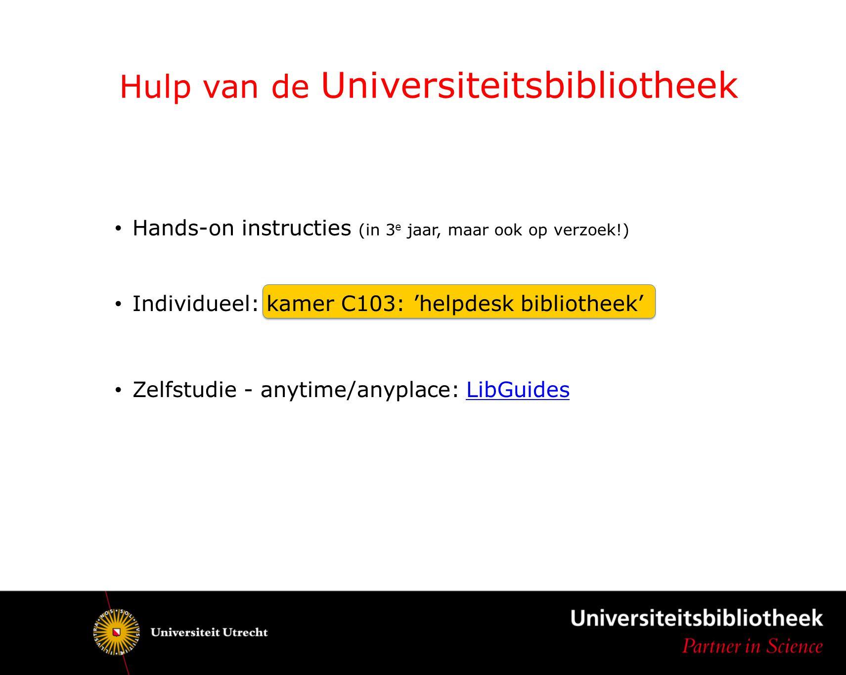Hands-on instructies (in 3 e jaar, maar ook op verzoek!) Individueel: kamer C103: 'helpdesk bibliotheek' Zelfstudie - anytime/anyplace: LibGuidesLibGu