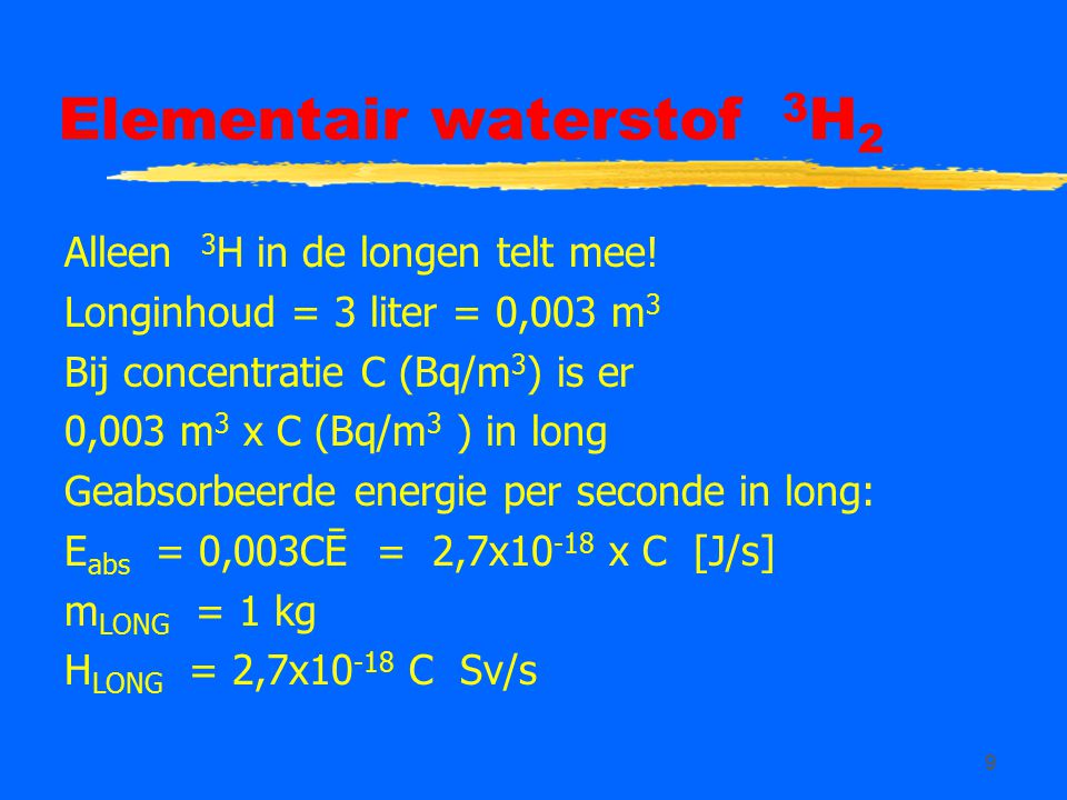 9 Elementair waterstof 3 H 2 Alleen 3 H in de longen telt mee! Longinhoud = 3 liter = 0,003 m 3 Bij concentratie C (Bq/m 3 ) is er 0,003 m 3 x C (Bq/m