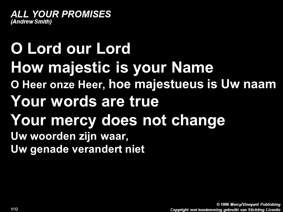 Copyright met toestemming gebruikt van Stichting Licentie © 1996 Mercy/Vineyard Publishing 1/12 ALL YOUR PROMISES (Andrew Smith) O Lord our Lord How m