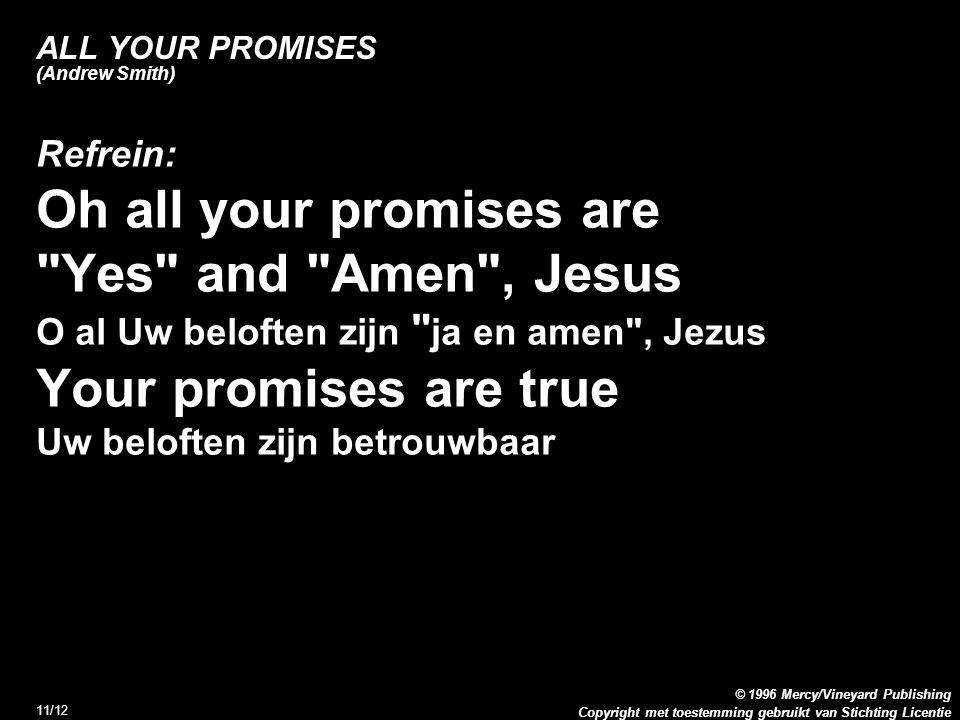Copyright met toestemming gebruikt van Stichting Licentie © 1996 Mercy/Vineyard Publishing 11/12 ALL YOUR PROMISES (Andrew Smith) Refrein: Oh all your promises are Yes and Amen , Jesus O al Uw beloften zijn ja en amen , Jezus Your promises are true Uw beloften zijn betrouwbaar