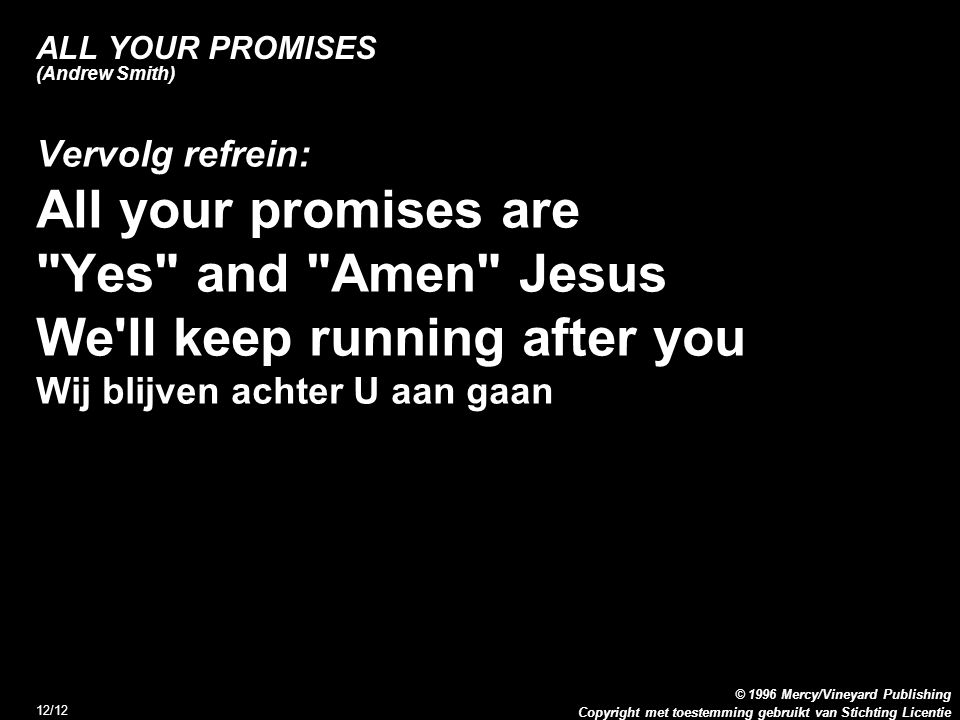 Copyright met toestemming gebruikt van Stichting Licentie © 1996 Mercy/Vineyard Publishing 12/12 ALL YOUR PROMISES (Andrew Smith) Vervolg refrein: All your promises are Yes and Amen Jesus We ll keep running after you Wij blijven achter U aan gaan