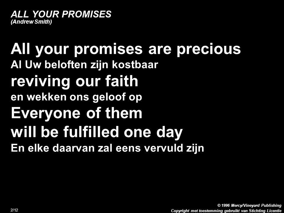 Copyright met toestemming gebruikt van Stichting Licentie © 1996 Mercy/Vineyard Publishing 2/12 ALL YOUR PROMISES (Andrew Smith) All your promises are precious Al Uw beloften zijn kostbaar reviving our faith en wekken ons geloof op Everyone of them will be fulfilled one day En elke daarvan zal eens vervuld zijn