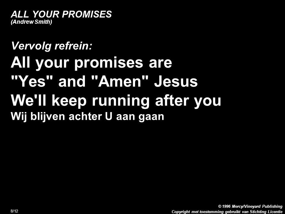 Copyright met toestemming gebruikt van Stichting Licentie © 1996 Mercy/Vineyard Publishing 8/12 ALL YOUR PROMISES (Andrew Smith) Vervolg refrein: All