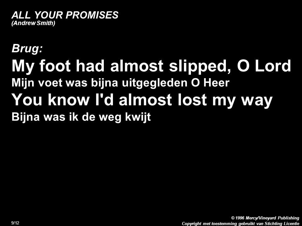 Copyright met toestemming gebruikt van Stichting Licentie © 1996 Mercy/Vineyard Publishing 9/12 ALL YOUR PROMISES (Andrew Smith) Brug: My foot had alm
